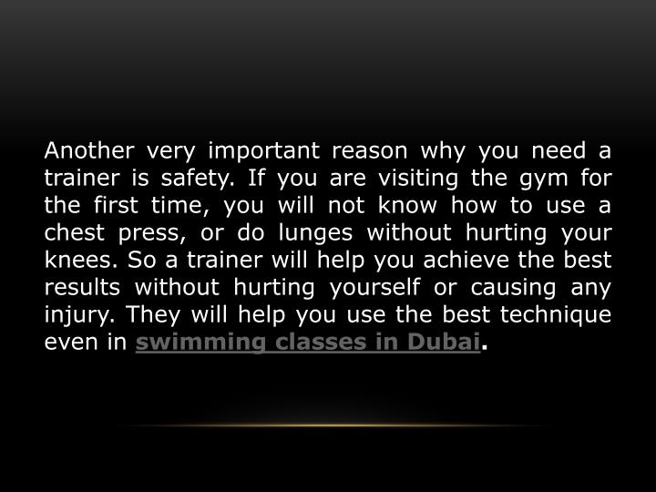 Another very important reason why you need a trainer is safety. If you are visiting the gym for the first time, you will not know how to use a chest press, or do lunges without hurting your knees. So a trainer will help you achieve the best results without hurting yourself or causing any injury. They will help you use the best technique even in