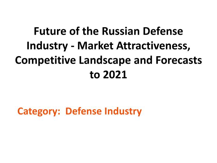 Future of the Russian Defense Industry - Market Attractiveness, Competitive Landscape and Forecasts to 2021