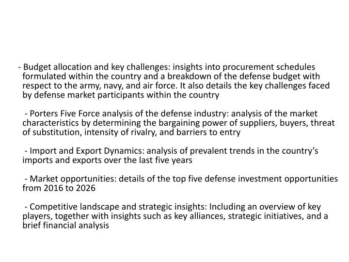 -Budget allocation and key challenges: insights into procurement schedules formulated within the country and a breakdown of the defense budget with respect to the army, navy, and air force. It also details the key challenges faced by defense market participants within the country