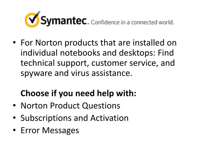 For Norton products that are installed on individual notebooks and desktops: Find technical support, customer service, and spyware and virus assistance.