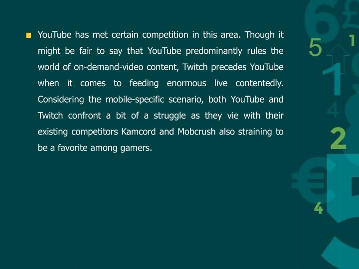 YouTube has met certain competition in this area. Though it might be fair to say that YouTube predominantly rules the world of on-demand-video content, Twitch precedes YouTube when it comes to feeding enormous live contentedly. Considering the mobile-specific scenario, both YouTube and Twitch confront a bit of a struggle as they vie with their existing competitors