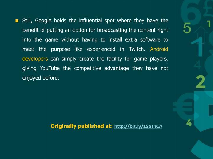 Still, Google holds the influential spot where they have the benefit of putting an option for broadcasting the content right into the game without having to install extra software to meet the purpose like experienced in Twitch.