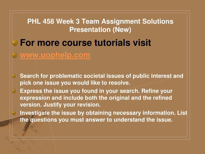 PHL 458 Week 3 Team Assignment Solutions Presentation (New)