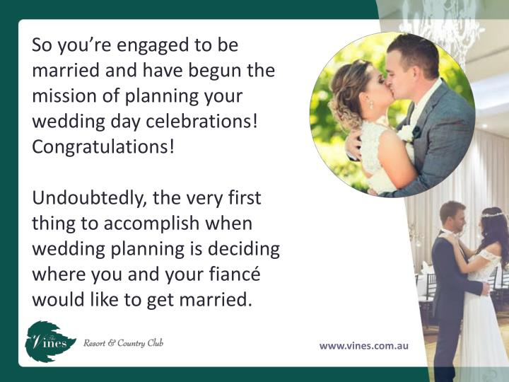 So you're engaged to be married and have begun the mission of planning your wedding day celebrations! Congratulations!