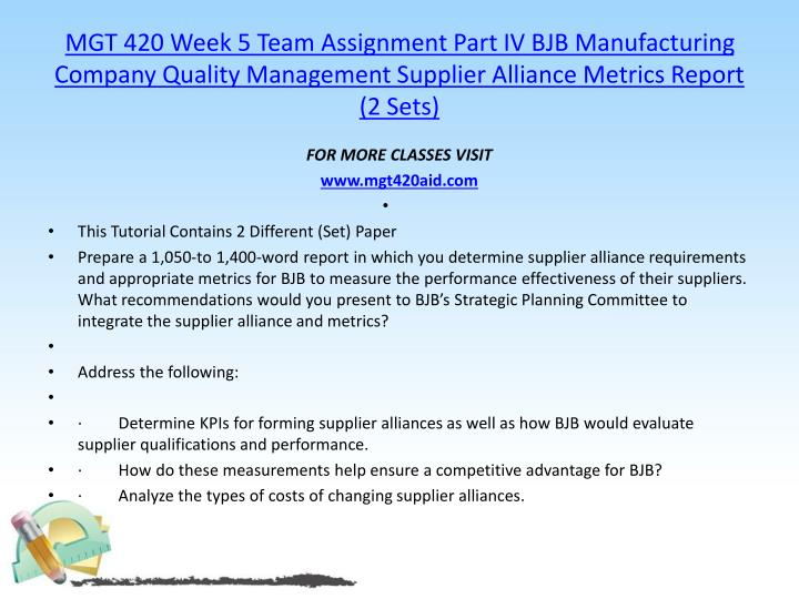 MGT 420 Week 5 Team Assignment Part IV BJB Manufacturing Company Quality Management Supplier Alliance Metrics Report (2 Sets)