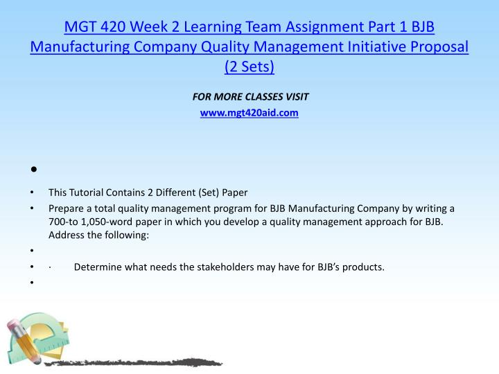 MGT 420 Week 2 Learning Team Assignment Part 1 BJB Manufacturing Company Quality Management Initiative Proposal (2 Sets)