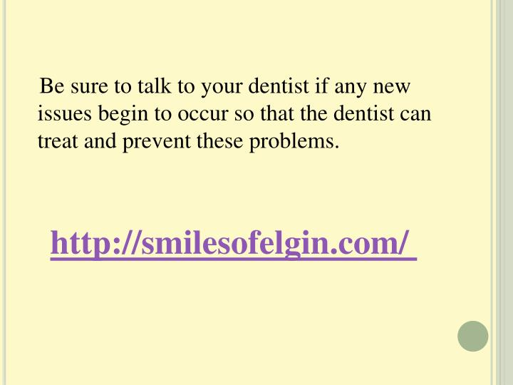 Be sure to talk to your dentist if any new issues begin to occur so that the dentist can treat and prevent these problems.