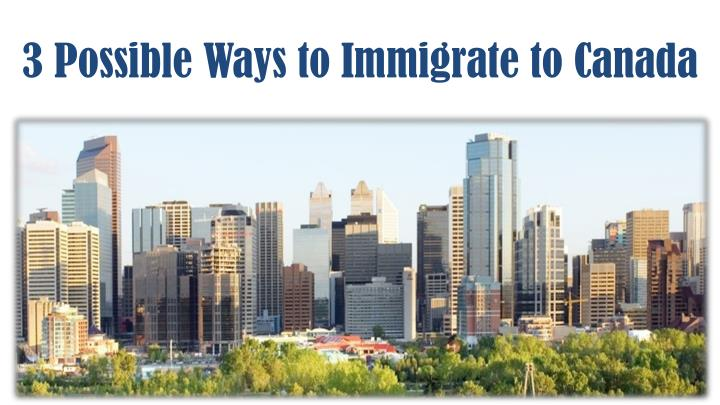 3 possible ways to immigrate to canada
