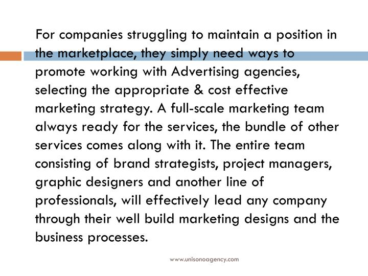 For companies struggling to maintain a position in the marketplace, they simply need ways to promote working with Advertising agencies, selecting the appropriate & cost effective marketing strategy. A full-scale marketing team always ready for the services, the bundle of other services comes along with it. The entire team consisting of brand strategists, project managers, graphic designers and another line of professionals, will effectively lead any company through their well build marketing designs and the business processes.