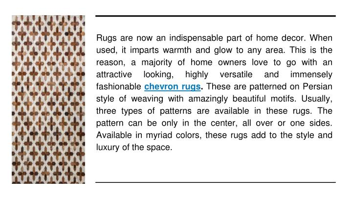 Rugs are now an indispensable part of home decor. When used, it imparts warmth and glow to any area. This is the reason, a majority of home owners love to go with an attractive looking, highly versatile and immensely fashionable