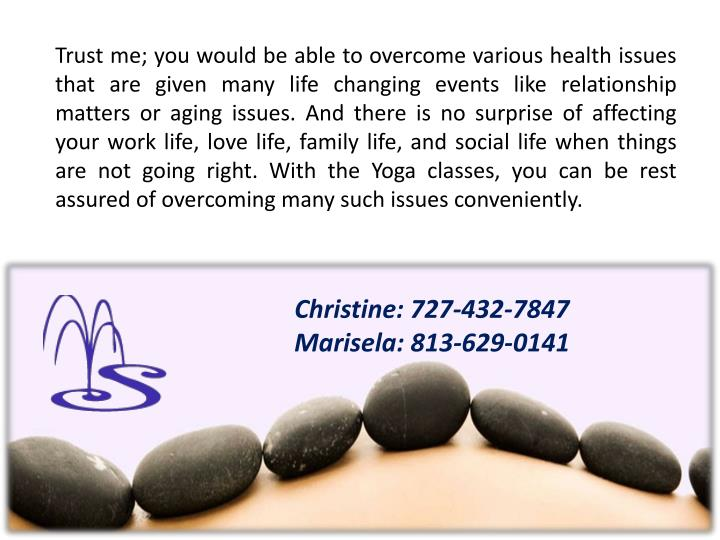 Trust me; you would be able to overcome various health issues that are given many life changing events like relationship matters or aging issues. And there is no surprise of affecting your work life, love life, family life, and social life when things are not going right. With the Yoga classes, you can be rest assured of overcoming many such issues conveniently.