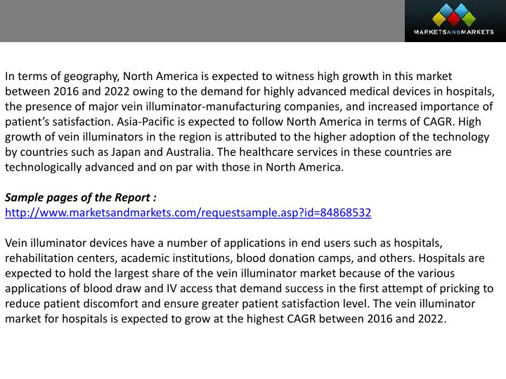 In terms of geography, North America is expected to witness high growth in this market between 2016 and 2022 owing to the demand for highly advanced medical devices in hospitals, the presence of major vein illuminator-manufacturing companies, and increased importance of patient's satisfaction. Asia-Pacific is expected to follow North America in terms of CAGR. High growth of vein illuminators in the region is attributed to the higher adoption of the technology by countries such as Japan and Australia. The healthcare services in these countries are technologically advanced and on par with those in North America.