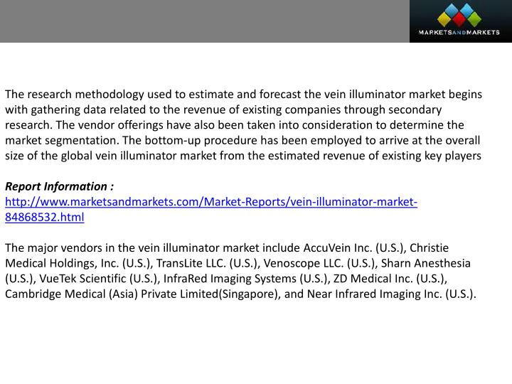 The research methodology used to estimate and forecast the vein illuminator market begins with gathering data related to the revenue of existing companies through secondary research. The vendor offerings have also been taken into consideration to determine the market segmentation. The bottom-up procedure has been employed to arrive at the overall size of the global vein illuminator market from the estimated revenue of existing key players