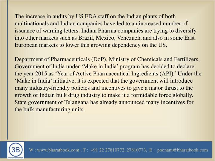 The increase in audits by US FDA staff on the Indian plants of both multinationals and Indian companies have led to an increased number of issuance of warning letters. Indian Pharma companies are trying to diversify into other markets such as Brazil, Mexico, Venezuela and also in some East European markets to lower this growing dependency on the US.