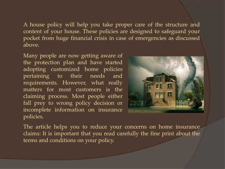 A house policy will help you take proper care of the structure and content of your house. These policies are designed to safeguard your pocket from huge financial crisis in case of emergencies as discussed above.