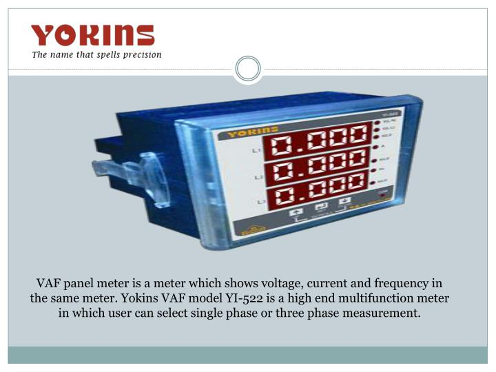 VAF panel meter is a meter which shows voltage, current and frequency in the same meter.