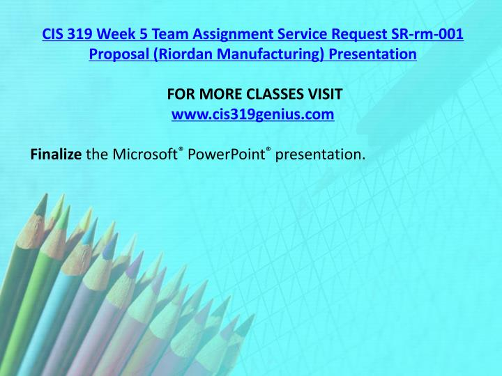 CIS 319 Week 5 Team Assignment Service Request SR-rm-001 Proposal (Riordan Manufacturing) Presentation