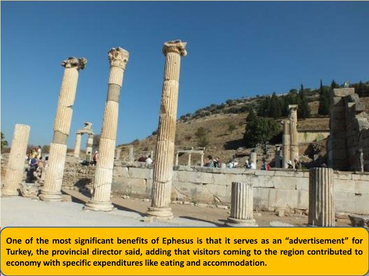 "One of the most significant benefits of Ephesus is that it serves as an ""advertisement"" for Turkey, the provincial director said, adding that visitors coming to the region contributed to economy with specific expenditures like eating and accommodation."