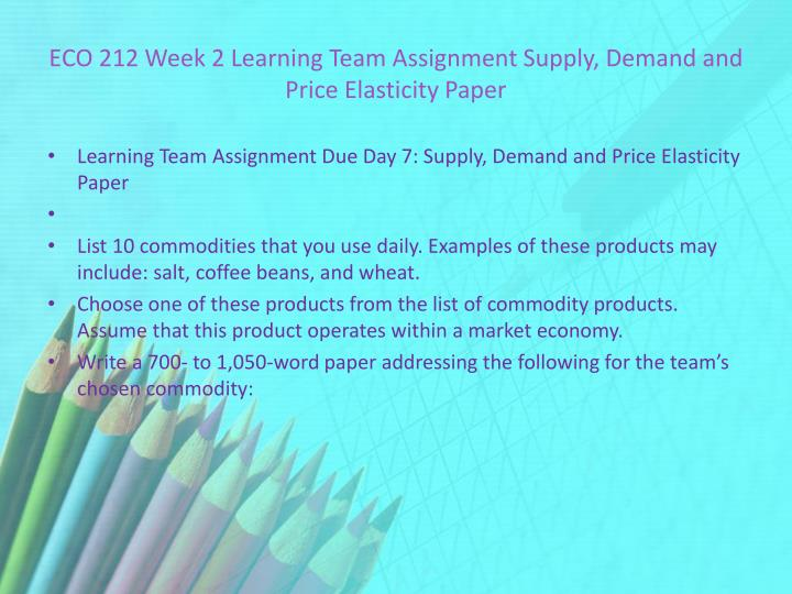 ECO 212 Week 2 Learning Team Assignment Supply, Demand and Price Elasticity Paper