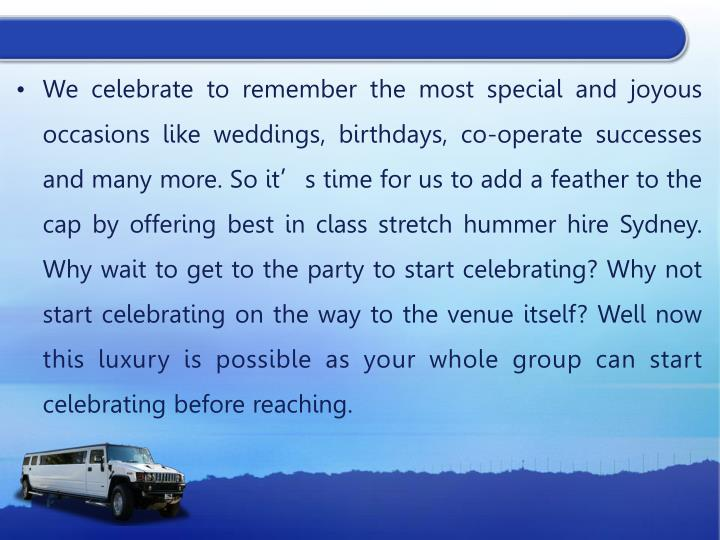 We celebrate to remember the most special and joyous occasions like weddings, birthdays, co-operate successes and many more. So it's time for us to add a feather to the cap by offering best in class stretch hummer hire Sydney. Why wait to get to the party to start celebrating? Why not start celebrating on the way to the venue itself? Well now this luxury is possible as your whole group can start celebrating before reaching.