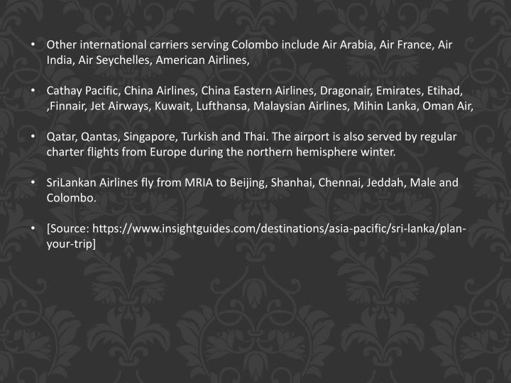 Other international carriers serving Colombo include Air Arabia, Air France, Air India, Air Seychelles, American Airlines,