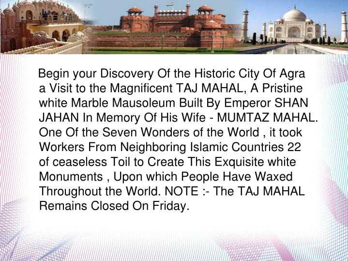 Begin your Discovery Of the Historic City Of Agra with a Visit to the Magnificent TAJ MAHAL, A Pristine white Marble Mausoleum Built By Emperor SHAN JAHAN In Memory Of His Wife - MUMTAZ MAHAL. One Of the Seven Wonders of the World , it took 20,000 Workers From Neighboring Islamic Countries 22 Years of ceaseless Toil to Create This Exquisite white Marble Monuments , Upon which People Have Waxed Eloquent Throughout the World. NOTE :- The TAJ MAHAL Remains Closed On Friday.