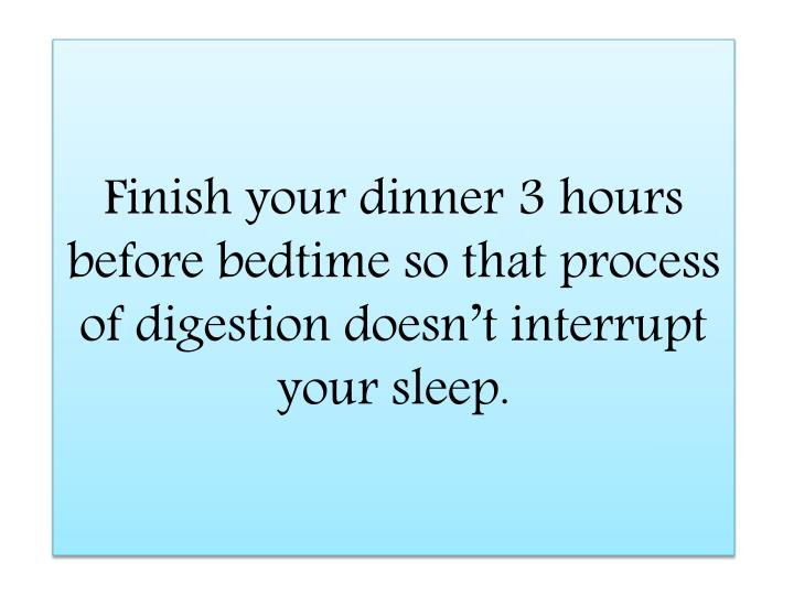 Finish your dinner 3 hours before bedtime so that process of digestion doesn't interrupt your slee...
