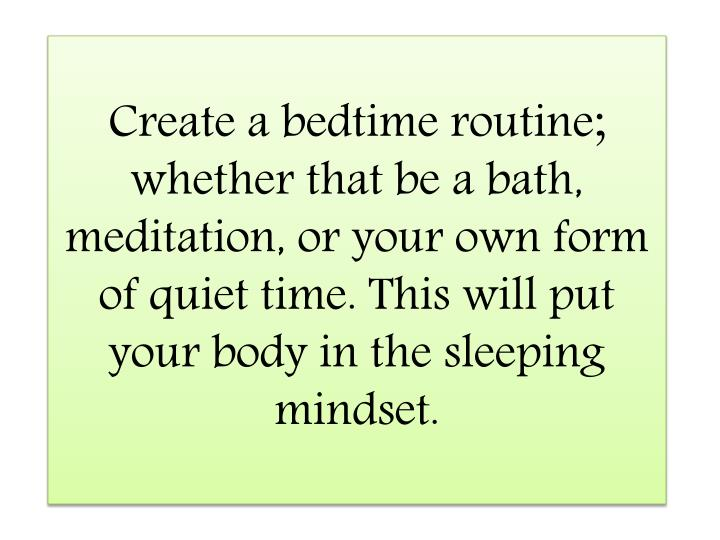 Create a bedtime routine; whether that be a bath, meditation, or your own form of quiet time. This will put your body in the sleeping mindset.