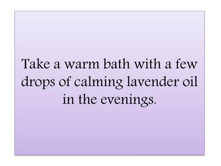 Take a warm bath with a few drops of calming lavender oil in the evenings.
