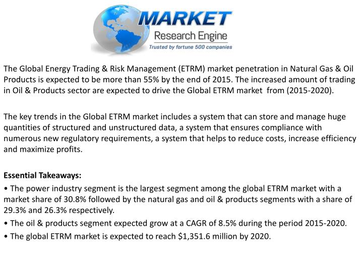 The Global Energy Trading & Risk Management (ETRM) market penetration in Natural Gas & Oil Products is expected to be more than 55% by the end of 2015. The increased amount of trading in Oil & Products sector are expected to drive the Global ETRM market  from (2015-2020).