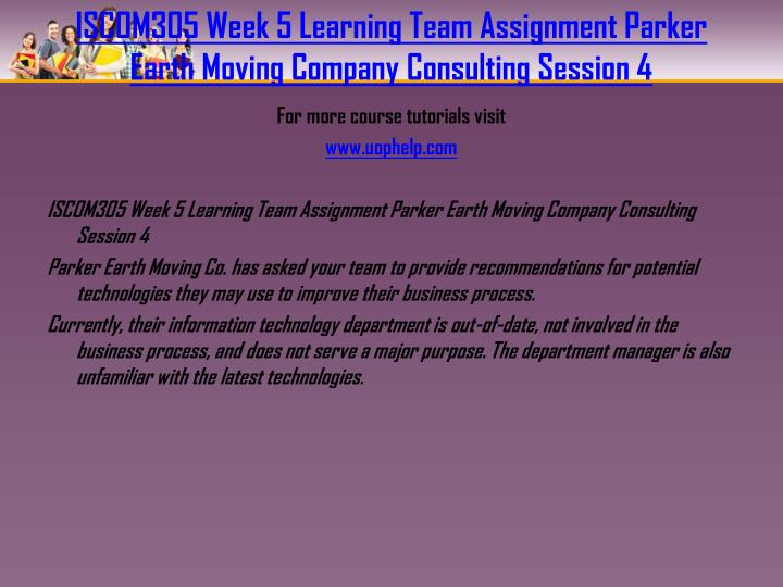 ISCOM305 Week 5 Learning Team Assignment Parker Earth Moving Company Consulting Session 4