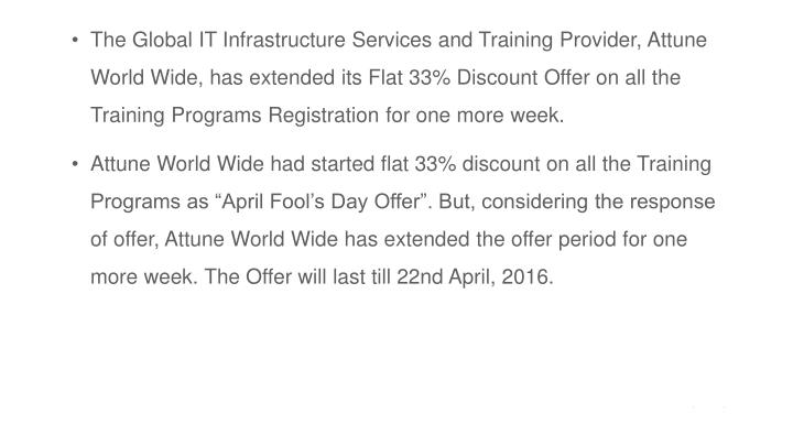 The Global IT Infrastructure Services and Training Provider, Attune World Wide, has extended its Flat 33% Discount Offer on all the Training Programs Registration for one more week.