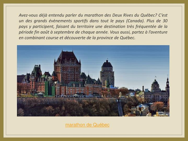 Avez-vous déjà entendu parler du marathon des Deux Rives du Québec? C'est un des grands évènements sportifs dans tout le pays (Canada). Plus de 30 pays y participent, faisant du territoire une destination très fréquentée de la période fin août à septembre de chaque année. Vous aussi, partez à l'aventure en combinant course et découverte de la province de Québec.