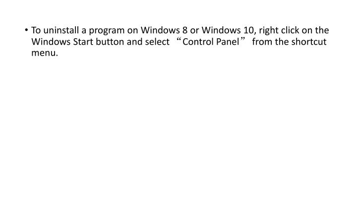 "To uninstall a program on Windows 8 or Windows 10, right click on the Windows Start button and select ""Control Panel"" from the shortcut menu."