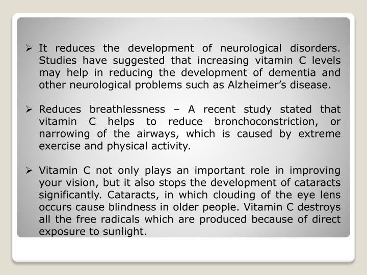 It reduces the development of neurological disorders. Studies have suggested that increasing vitamin C levels may help in reducing the development of dementia and other neurological problems such as Alzheimer's disease.