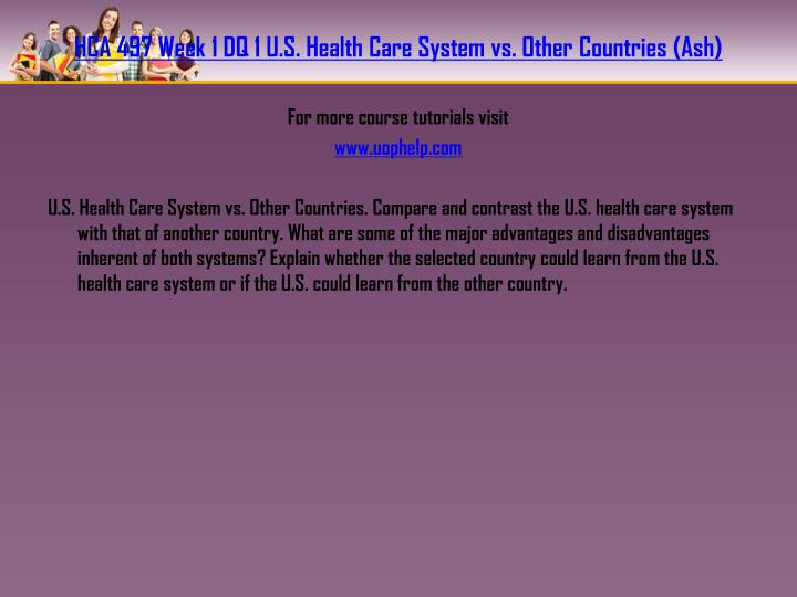 HCA 497 Week 1 DQ 1 U.S. Health Care System vs. Other Countries (Ash)