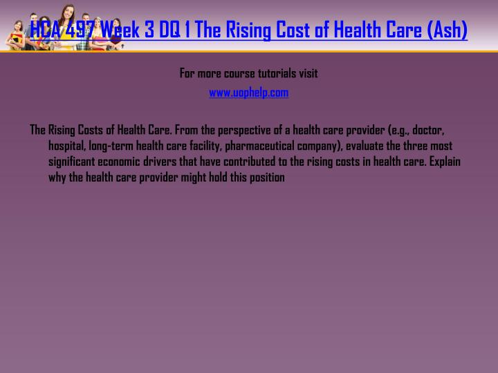 HCA 497 Week 3 DQ 1 The Rising Cost of Health Care (Ash)