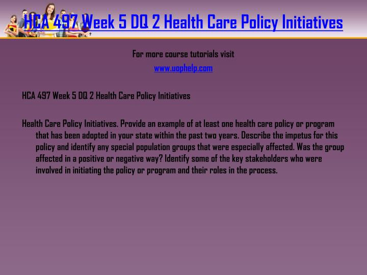 HCA 497 Week 5 DQ 2 Health Care Policy Initiatives