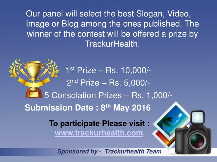 Our panel will select the best Slogan, Video, Image or Blog among the ones published. The winner of the contest will be offered a prize by TrackurHealth.