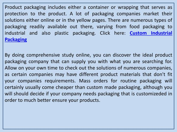 Product packaging includes either a container or wrapping that serves as protection to the product. A lot of packaging companies market their solutions either online or in the yellow pages. There are numerous types of packaging readily available out there, varying from food packaging to industrial and also plastic packaging. Click here: