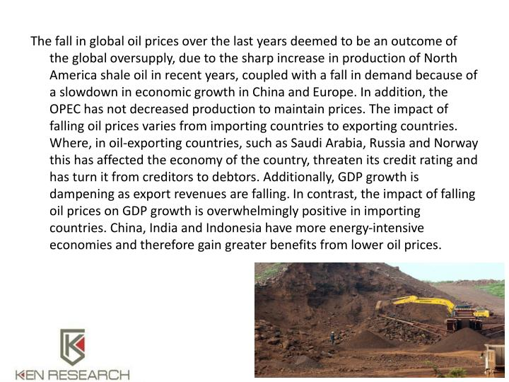 The fall in global oil prices over the last years deemed to be an outcome of the global oversupply, due to the sharp increase in production of North America shale oil in recent years, coupled with a fall in demand because of a slowdown in economic growth in China and