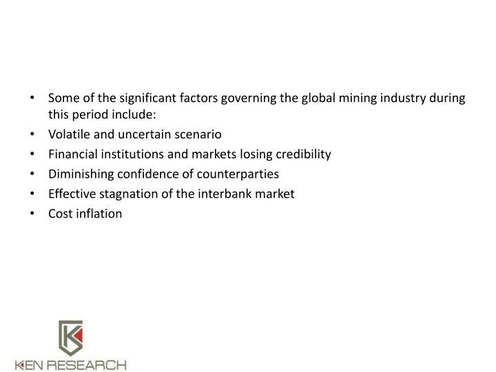Some of the significant factors governing the global mining industry during this period include:
