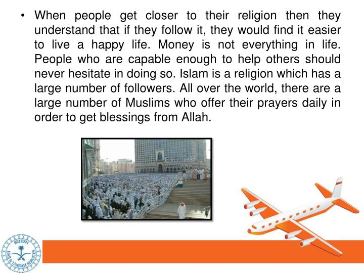 When people get closer to their religion then they understand that if they follow it, they would find it easier to live a happy life. Money is not everything in life. People who are capable enough to help others should never hesitate in doing so. Islam is a religion which has a large number of followers. All over the world, there are a large number of Muslims who offer their prayers daily in order to get blessings from Allah.