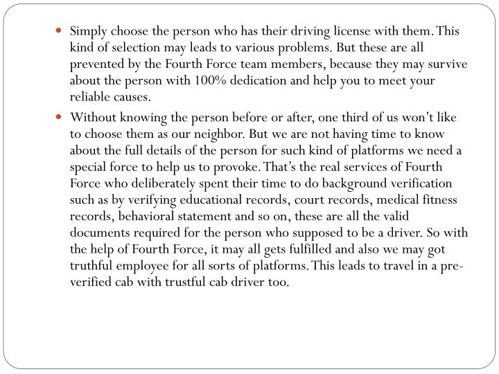 Simply choose the person who has their driving license with them. This kind of selection may leads to various problems. But these are all prevented by the Fourth Force team members, because they may survive about the person with 100% dedication and help you to meet your reliable causes.