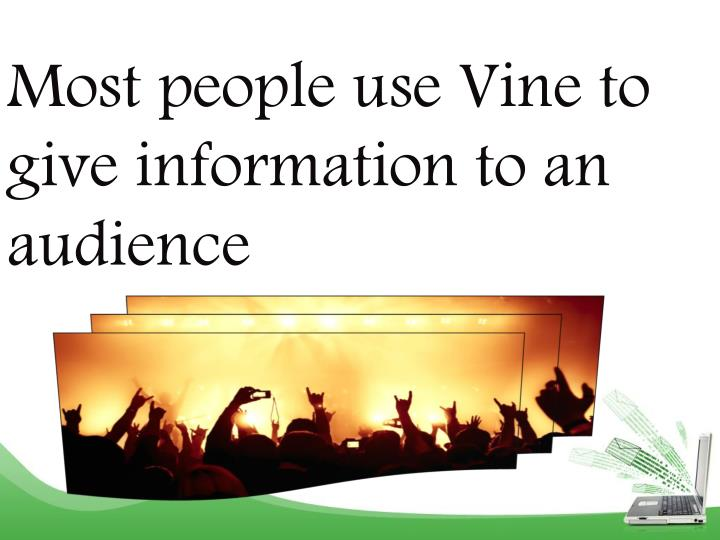 Most people use vine to give information to an audience