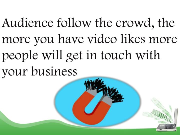 Audience follow the crowd, the more you have video likes more people will get in touch with your bus...