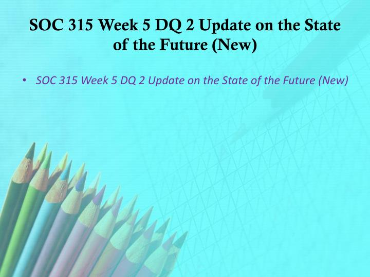 SOC 315 Week 5 DQ 2 Update on the State of the Future (New)