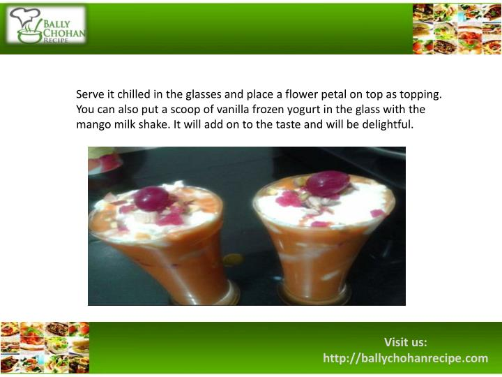 Serve it chilled in the glasses and place a flower petal on top as topping. You can also put a scoop of vanilla frozen yogurt in the glass with the mango milk shake. It will add on to the taste and will be delightful.