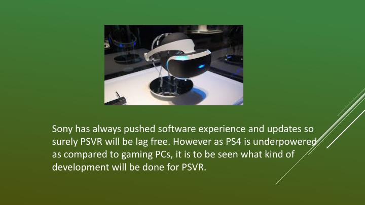 Sony has always pushed software experience and updates so surely PSVR will be lag free. However as PS4 is underpowered as compared to gaming PCs, it is to be seen what kind of development will be done for PSVR.