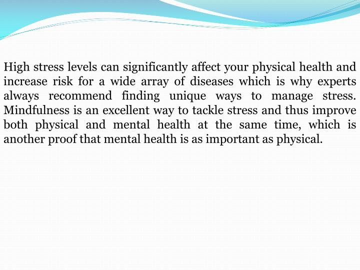 High stress levels can significantly affect your physical health and increase risk for a wide array of diseases which is why experts always recommend finding unique ways to manage stress. Mindfulness is an excellent way to tackle stress and thus improve both physical and mental health at the same time, which is another proof that mental health is as important as physical.